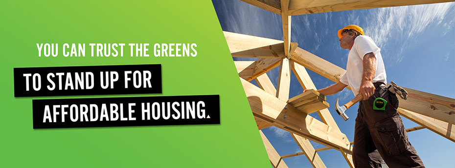 You can trust the Greens to stand up for affordable housing.