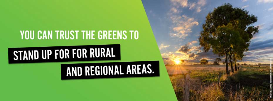 You can trust the Greens to stand up for rural and regional areas.