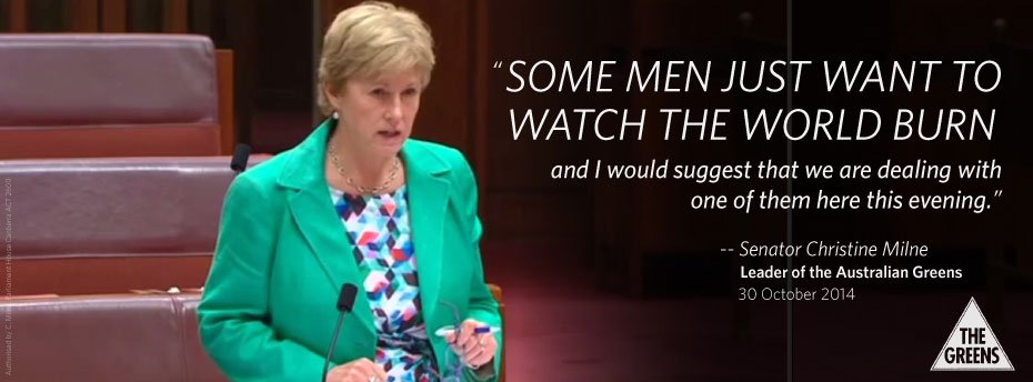 Some men just want to watch the world burn... — Senator Christine Milne